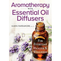 Aromatherapy With Essential Oil Diffusers: For Everyday Health & Wellness: 2018 by Karin Parramore, 9780778805885