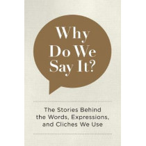 Why Do We Say It?: The Stories Behind the Words, Expressions, and Cliches We Use by Editors of Chartwell Books, 9780785835707