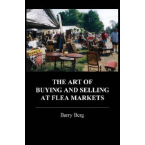 The Art of Buying and Selling at Flea Markets by Barry Berg, 9780786753857
