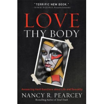Love Thy Body: Answering Hard Questions about Life and Sexuality by Nancy R. Pearcey, 9780801075728