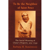 To Be the Neighbor of Saint Peter: The Social Meaning of Cluny's Property, 909-1049 by Barbara H. Rosenwein, 9780801473456