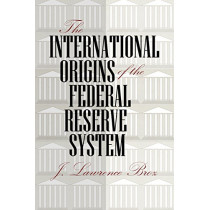 The International Origins of the Federal Reserve System by J. Lawrence Broz, 9780801475955