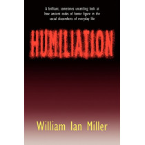 Humiliation: And Other Essays on Honor, Social Discomfort, and Violence by William Ian Miller, 9780801481178