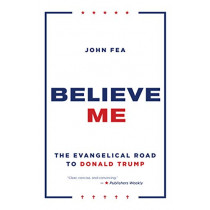 Believe Me: The Evangelical Road to Donald Trump by John Fea, 9780802877420