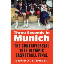 Three Seconds in Munich: The Controversial 1972 Olympic Basketball Final by David A. F. Sweet, 9780803299962
