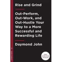 Rise and Grind: Outperform, Outwork, and Outhustle Your Way to a More Successful and Rewarding Life by Daymond John, 9780804189958