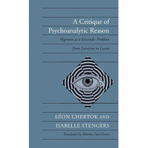 A Critique of Psychoanalytic Reason: Hypnosis as a Scientific Problem from Lavoisier to Lacan by Leon Chertok, 9780804719506
