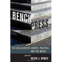 Bench Press: The Collision of Courts, Politics, and the Media by Keith J. Bybee, 9780804756778