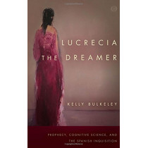 Lucrecia the Dreamer: Prophecy, Cognitive Science, and the Spanish Inquisition by Kelly Bulkeley, 9780804798242