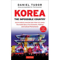 Korea: The Impossible Country: South Korea's Amazing Rise from the Ashes: The Inside Story of an Economic, Political and Cultural Phenomenon by D. Tudor, 9780804846394