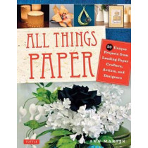 All Things Paper: 20 Unique Projects from Leading Paper Crafters, Artists, and Designers by Ann Martin, 9780804849630