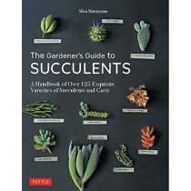 The Gardener's Guide to Succulents: A Handbook of Over 125 Exquisite Varieties of Succulents and Cacti by Misa Matsuyama, 9780804851060