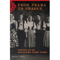 From Praha to Prague: Czechs in an Oklahoma Farm Town by Philip D. Smith, 9780806157467