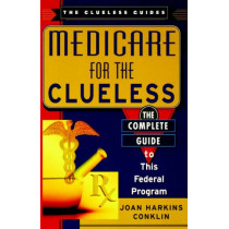 Medicare for the Clueless: The Complete Guide to Government Health Benefits by Joan Harkins Conklin, 9780806523163