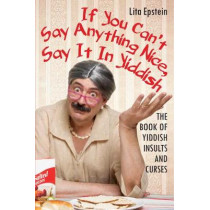 If You Can't Say Anything Nice, Say It in Yiddish: The Book of Yiddish Insults and Curses by Lita Epstein, 9780806538761