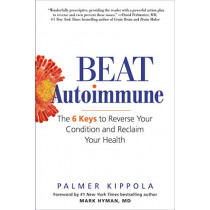 Beat Autoimmune: The 6 Keys to Reverse Your Condition and Reclaim Your Health by Palmer Kippola, 9780806538945