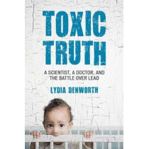 Toxic Truth: A Scientist, a Doctor, and the Battle over Lead by Lydia Denworth, 9780807000335