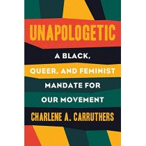 Unapologetic: A Black, Queer, and Feminist Mandate for Radical Movements by Charlene Carruthers, 9780807039823