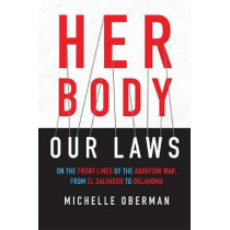 Her Body, Our Laws: On the Frontlines of the Abortion Wars, from El Salvador to Oklahoma by Michelle Oberman, 9780807045527