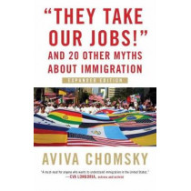 They Take Our Jobs!: and 20 Other Myths about Immigration by Aviva Chomsky, 9780807057162