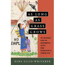 As Long as Grass Grows: The Indigenous Fight for Environmental Justice from Colonization to Standing Rock by Dina Gilio-Whitaker, 9780807073780