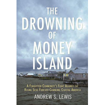 The Drowning of Money Island: A Forgotten Community's Fight Against the Rising Seas Forever Changing Coastal America by Andrew S. Lewis, 9780807083581