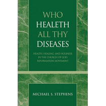 Who Healeth All Thy Diseases: Health, Healing, and Holiness in the Church of God Reformation Movement by Michael S. Stephens, 9780810858404