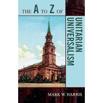 The A to Z of Unitarian Universalism by Mark W. Harris, 9780810868175