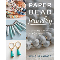 Paper Bead Jewelry: Step-By-Step Instructions for 40+ Designs by Keiko Sakamoto, 9780811719841