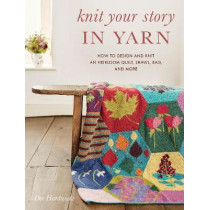 Knit Your Story in Yarn: How to Design and Knit an Heirloom Quilt, Shawl, Bag, and More by Dee Hardwicke, 9780811736503