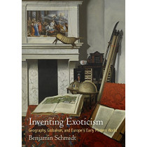 Inventing Exoticism: Geography, Globalism, and Europe's Early Modern World by Benjamin Schmidt, 9780812224504
