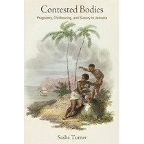 Contested Bodies: Pregnancy, Childrearing, and Slavery in Jamaica by Sasha Turner, 9780812224603