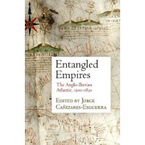 Entangled Empires: The Anglo-Iberian Atlantic, 1500-1830 by Jorge Canizares-Esguerra, 9780812249835