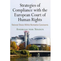 Strategies of Compliance with the European Court of Human Rights: Rational Choice Within Normative Constraints by Andreas von Staden, 9780812250282