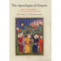 The Apocalypse of Empire: Imperial Eschatology in Late Antiquity and Early Islam by Stephen J. Shoemaker, 9780812250404