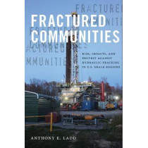 Fractured Communities: Risk, Impacts, and Protest Against Hydraulic Fracking in U.S. Shale Regions by Anthony E. Ladd, 9780813587660