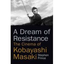 A Dream of Resistance: The Cinema of Kobayashi Masaki by Stephen Prince, 9780813592350