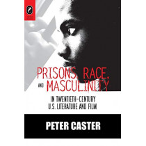 Prisons, Race, and Masculinity in Twentieth-Century U.S. Literature and Film by PH D Peter Caster, 9780814252284