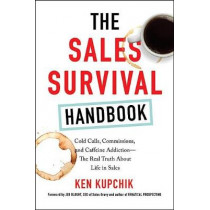 The Sales Survival Handbook: Cold Calls, Commissions, and Caffeine Addiction--The Real Truth About Life in Sales by Ken Kupchik, 9780814438640