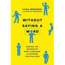 Without Saying A Word: Master The Science Of Body Language And Maximize Your Success by Kasia Wezowski, 9780814439739