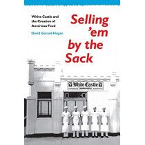 Selling 'em by the Sack: White Castle and the Creation of American Food by David Gerard Hogan, 9780814735671