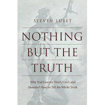 Nothing but the Truth: Why Trial Lawyers Don't, Can't, and Shouldn't Have to Tell the Whole Truth by Steven Lubet, 9780814751749