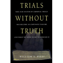 Trials Without Truth: Why Our System of Criminal Trials Has Become an Expensive Failure and What We Need to Do to Rebuild It by William T. Pizzi, 9780814766507