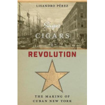 Sugar, Cigars, and Revolution: The Making of Cuban New York by Lisandro Perez, 9780814767276