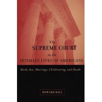 The Supreme Court in the Intimate Lives of Americans: Birth, Sex, Marriage, Childrearing, and Death by Howard Ball, 9780814798638