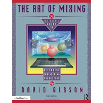 The Art of Mixing: A Visual Guide to Recording, Engineering, and Production by David Gibson, 9780815369493