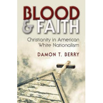 Blood and Faith: Christianity in American White Nationalism by Damon T. Berry, 9780815635321
