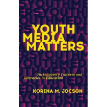 Youth Media Matters: Participatory Cultures and Literacies in Education by Korina M. Jocson, 9780816691869