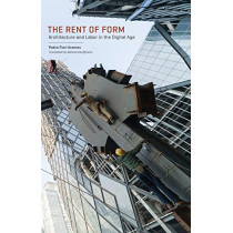 The Rent of Form: Architecture and Labor in the Digital Age by Pedro Fiori Arantes, 9780816699292