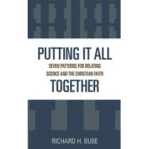 Putting It All Together: Seven Patterns for Relating Science and the Christian Faith by Richard H. Bube, 9780819197566